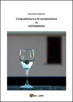 Alessandro Rizzitano - L'INQUADRATURA E LA COMPOSIZIONE IN FOTOGRAFIA  - Youcanprint Editore